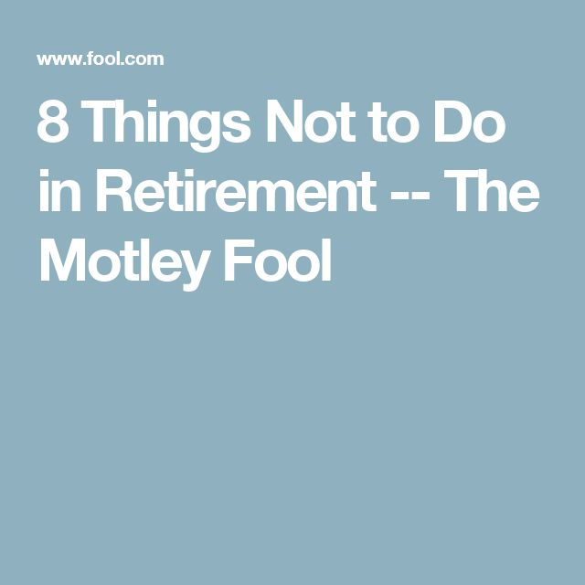 8 Things Not to Do in Retirement -- The Motley Fool