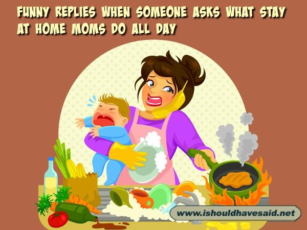 How to answer when people ask what stay at home moms do all day. Check out our parenting comebacks www.ishouldhavesaid.net.