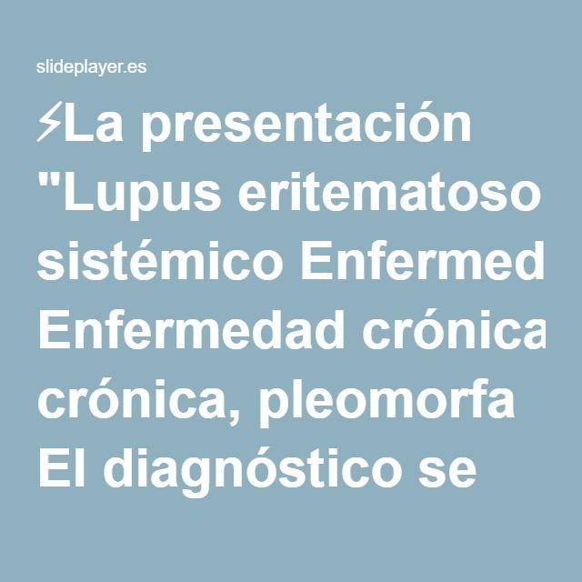 """⚡La presentación """"Lupus eritematoso sistémico Enfermedad crónica, pleomorfa El diagnóstico se basa en cuadro clínico con ayuda del laboratorio No existe patrón típico Cuadro."""""""