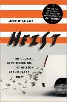Heist : the oddball crew behind the $17 million Loomis Fargo theft / Jeff Diamant.