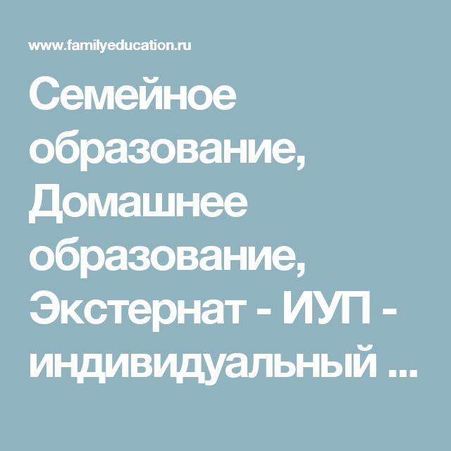 Семейное образование, Домашнее образование, Экстернат - ИУП - индивидуальный учебный план