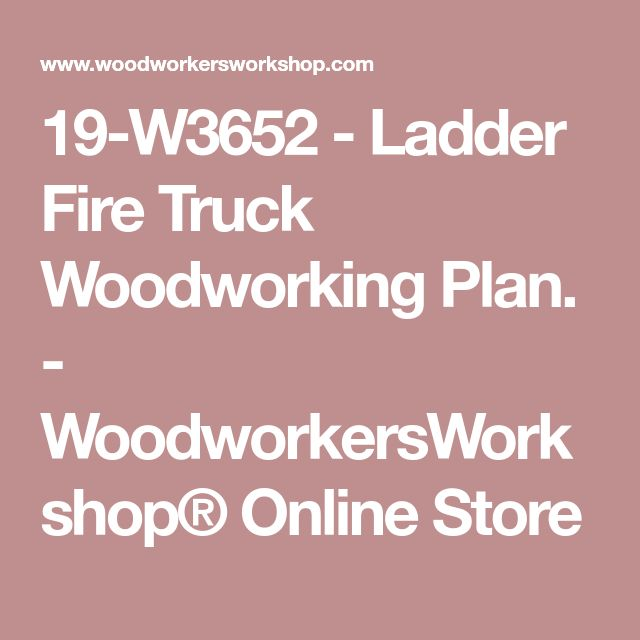 19-W3652 - Ladder Fire Truck Woodworking Plan. - WoodworkersWorkshop® Online Store