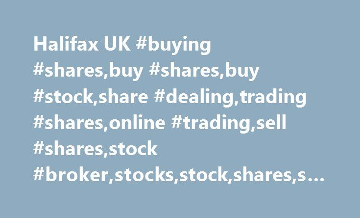 Halifax UK #buying #shares,buy #shares,buy #stock,share #dealing,trading #shares,online #trading,sell #shares,stock #broker,stocks,stock,shares,share,uk http://canada.remmont.com/halifax-uk-buying-sharesbuy-sharesbuy-stockshare-dealingtrading-sharesonline-tradingsell-sharesstock-brokerstocksstocksharesshareuk/  # How to buy shares. Whether you're looking for shares to buy once or twice a year or you want to trade several times a day, we have a share dealing account to suit your needs. We…