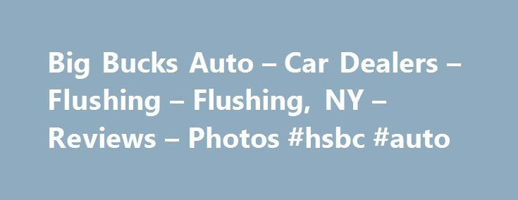Big Bucks Auto – Car Dealers – Flushing – Flushing, NY – Reviews – Photos #hsbc #auto http://france.remmont.com/big-bucks-auto-car-dealers-flushing-flushing-ny-reviews-photos-hsbc-auto/  #big bucks auto # Recommended Reviews I recently sold my car as I no longer needed to drive to an office every day for my job.  I have a very busy job that requires me to work a… Read More I recently sold my car as I no longer needed to drive to an office every day for my job.  I have a very busy job that…