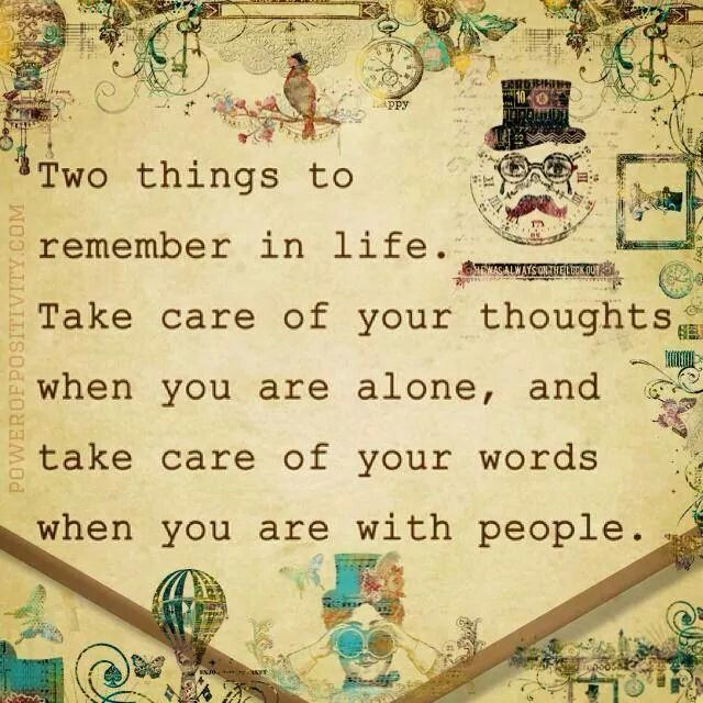 Take care of your thoughts when you are alone, and take care of your words when you are with people.