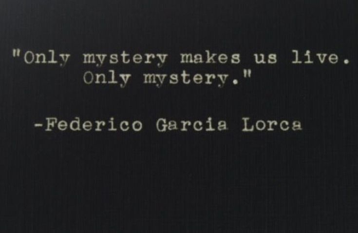 """""""Only mystery makes us live. Only mystery"""" -Federico Garcia Lorca"""