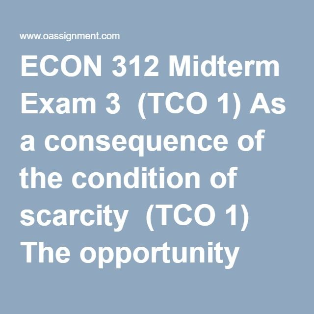 "ECON 312 Midterm Exam 3  (TCO 1) As a consequence of the condition of scarcity  (TCO 1) The opportunity cost of constructing a new public highway is the  (TCO 1) A nation can increase its production possibilities by  (TCO 1) Which expression is another way of saying ""marginal benefit""?  (TCO 1) The individual who brings together economic resources and assumes the risk of business ventures in a capitalist economy is called the  (TCO 1) The Soviet Union economy of the 1980s would best be…"