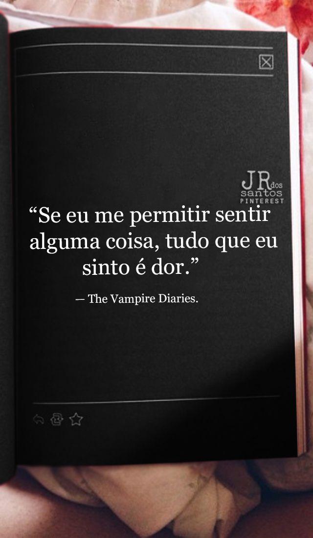Se eu me permitir sentir alguma coisa, tudo que eu sinto é dor. — The Vampire Diaries.