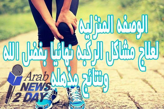 الطريقه السحريه للقضاء على ألم الركبه نهائيا بسيطه جدا اعرفيها الان من هنا Arabnews2day Blog Blog Posts
