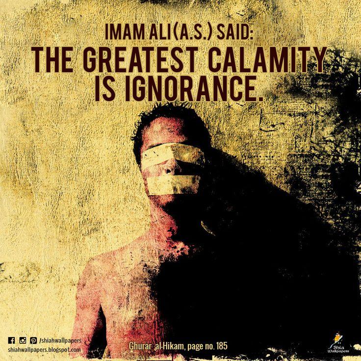 Imam Ali (a.s.) said: The greatest calamity is ignorance. - Ghurar al-Hikam, page no. 185 -
