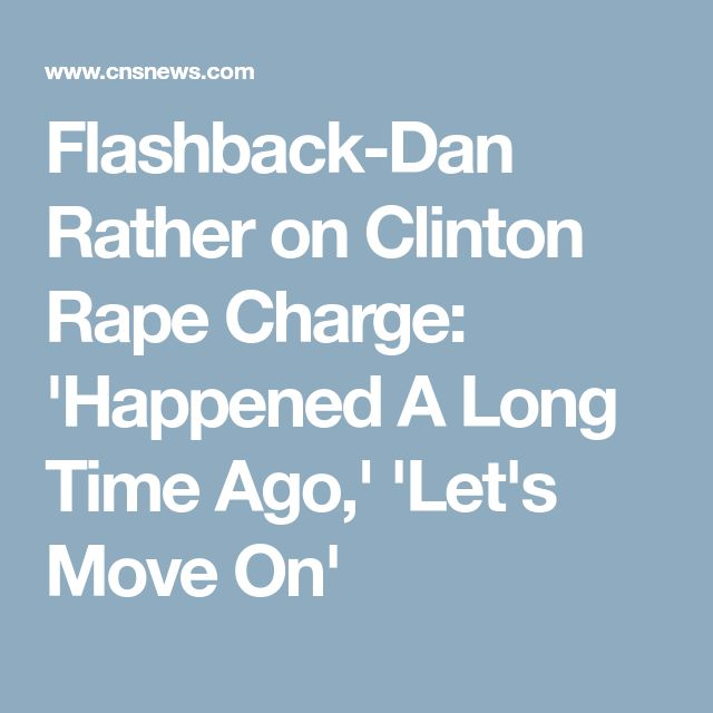 Flashback-Dan Rather on Clinton Rape Charge: 'Happened A Long Time Ago,' 'Let's Move On'