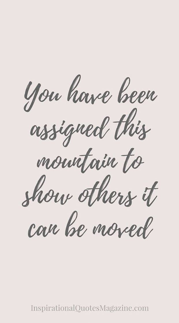 """You have been assigned this mountain to show others it can be moved."" —​ Anonymous"