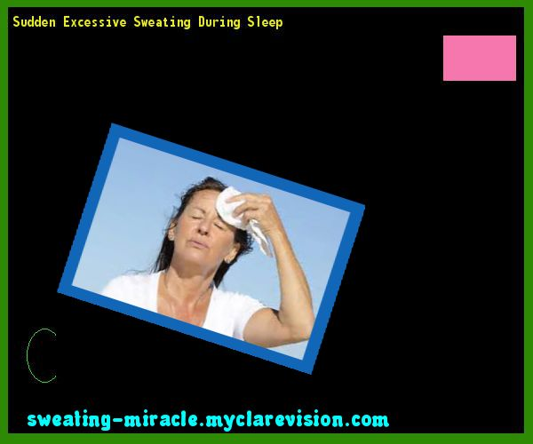 Sudden Excessive Sweating During Sleep 231333 - Your Body to Stop Excessive Sweating In 48 Hours - Guaranteed!