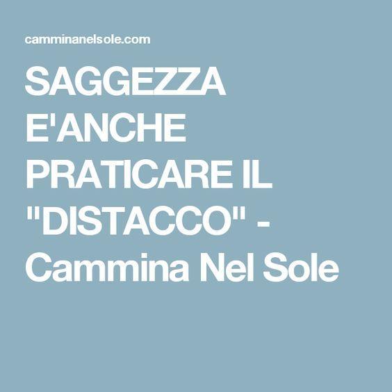 """SAGGEZZA E'ANCHE PRATICARE IL """"DISTACCO"""" - Cammina Nel Sole"""