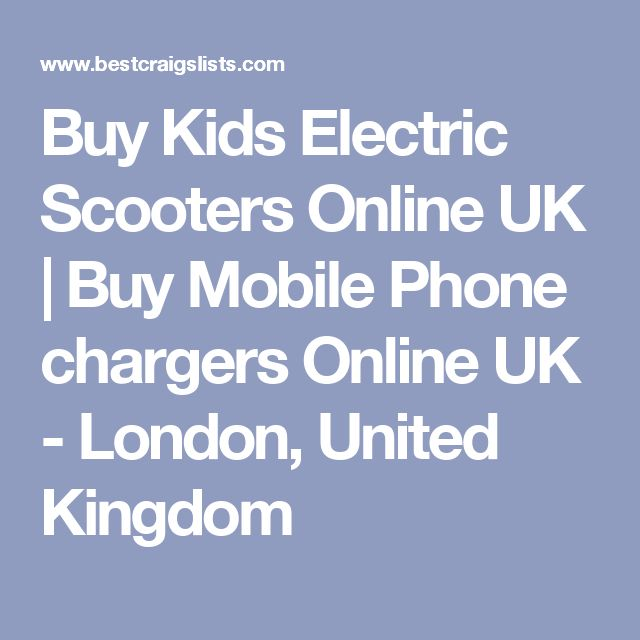 Buy Kids Electric Scooters Online UK | Buy Mobile Phone chargers Online UK - London, United Kingdom