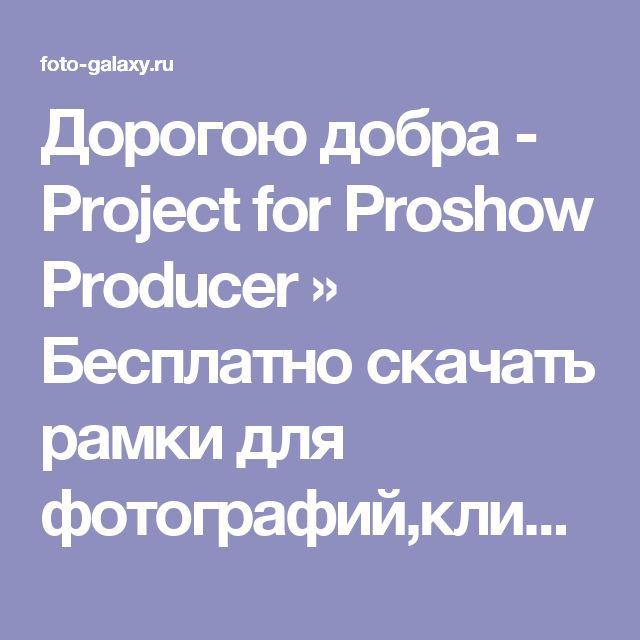 Дорогою добра - Project for Proshow Producer » Бесплатно скачать рамки для фотографий,клипарт,шрифты,шаблоны для Photoshop,костюмы,рамки для фотошопа,обои,фоторамки,DVD обложки,футажи,свадебные футажи,детские футажи,школьные футажи,видеоредакторы,видеоуроки,скрап-наборы