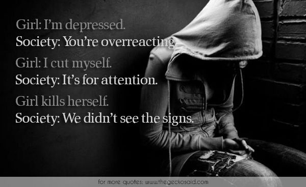 Girl: I'm depressed. Society: You're overreacting.Girl: I cut myself. Society: It's for attention.Girl kills herself. Society: We didn't see the signs.  #attention #cut #depressed #girl #herself #kill #myself #overreacting #quotes #sadness #signs #society #suicide