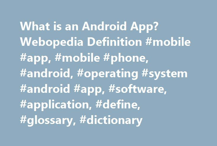 What is an Android App? Webopedia Definition #mobile #app, #mobile #phone, #android, #operating #system #android #app, #software, #application, #define, #glossary, #dictionary http://kansas.remmont.com/what-is-an-android-app-webopedia-definition-mobile-app-mobile-phone-android-operating-system-android-app-software-application-define-glossary-dictionary/  # Android app Related Terms A mobile software application developed for use on devices powered by Google's Android platform. Android apps…