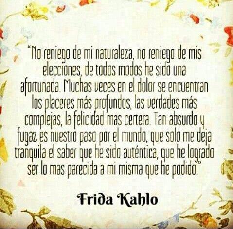 No reniego de mi naturaleza, no reniego de mis elecciones, de todos modos he sido una afortunada. Muchas veces en el dolor se encuentran los placeres más profundos, las verdades más complejas,la felicidad mas certera. Tan absurdo y fugaz es nuestro paso por el mundo,que solo me deja tranquila el saber que he sido auténtica, que he logrado ser lo mas parecida a mi misma que he podido. - Frida Kahlo.