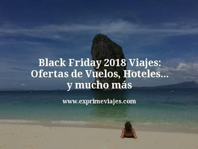 Black Friday 2018 Viajes Las Mejores Ofertas De Vuelos Hoteles Y Mucho Más Ofertas De Vuelos Hoteles Vuelos