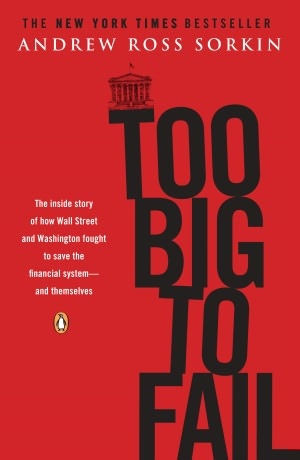 Too Big to Fail: The Inside Story of How Wall Street and Washington Fought to Save the Financial System - and Themselves by Andrew Ross Sorkin