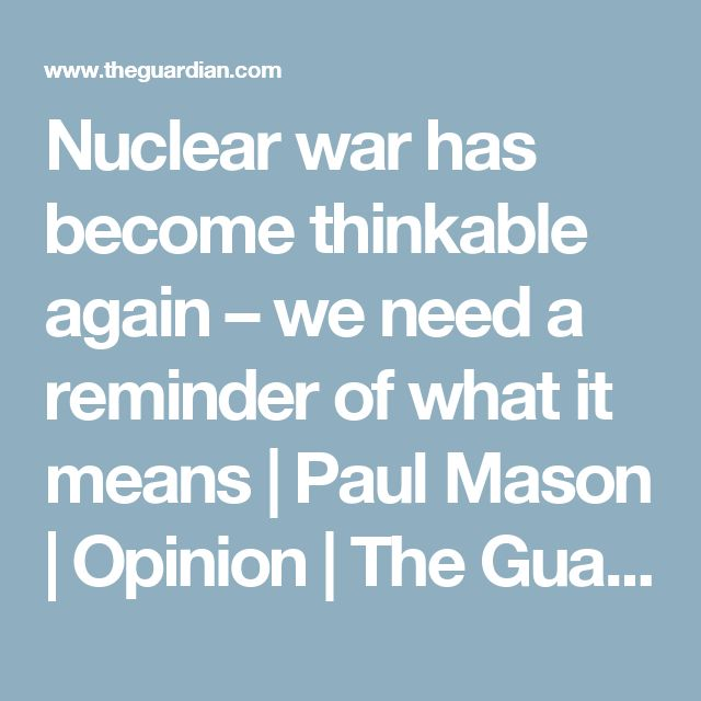 Nuclear war has become thinkable again – we need a reminder of what it means | Paul Mason | Opinion | The Guardian