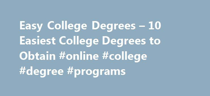 Easy College Degrees – 10 Easiest College Degrees to Obtain #online #college #degree #programs http://degree.nef2.com/easy-college-degrees-10-easiest-college-degrees-to-obtain-online-college-degree-programs/  #easy degrees # Easy College Degrees: 10Easiest College Degrees to Obtain I've compiled a top 10 list of easy college degrees based on Web research, classes I have personally taken, university statistics, and from hearsay of classes that my friends/acquaintances have taken. If you want