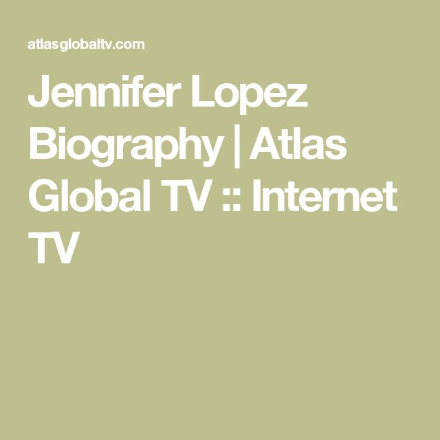 Jennifer Lopez Biography | Atlas Global TV :: Internet TV