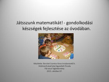 Játsszunk matematikát! - gondolkodási készségek fejlesztése az óvodában. Készítette: Borsiné Csontos Ilona óvodavezető h. Hódmezővásárhelyi Egyesített.