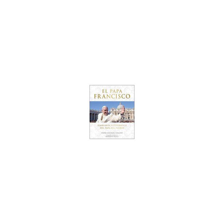 El Papa Francisco : Semblanza Fotografica Del Papa Del Pueblo (Hardcover) (Michael Collins)