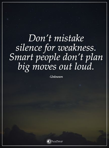 Don't mistake silence for weakness. Smart people don't plan big moves out loud. - Unknown