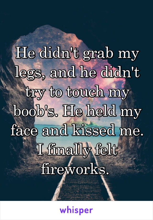 He didn't grab my legs, and he didn't try to touch my boob's. He held my face and kissed me. I finally felt fireworks.