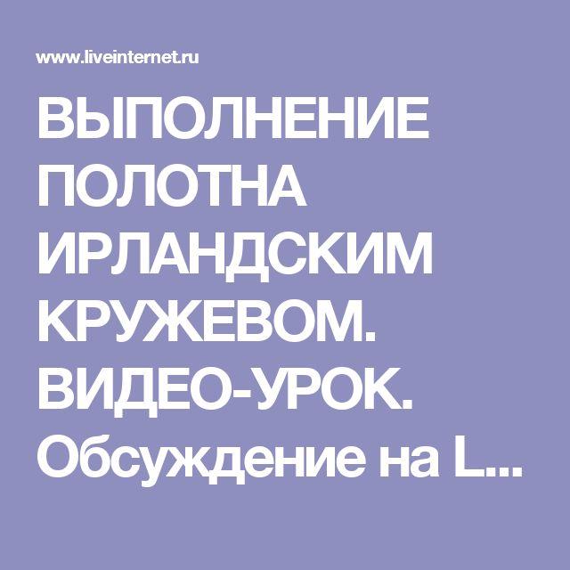 ВЫПОЛНЕНИЕ ПОЛОТНА ИРЛАНДСКИМ КРУЖЕВОМ. ВИДЕО-УРОК. Обсуждение на LiveInternet - Российский Сервис Онлайн-Дневников