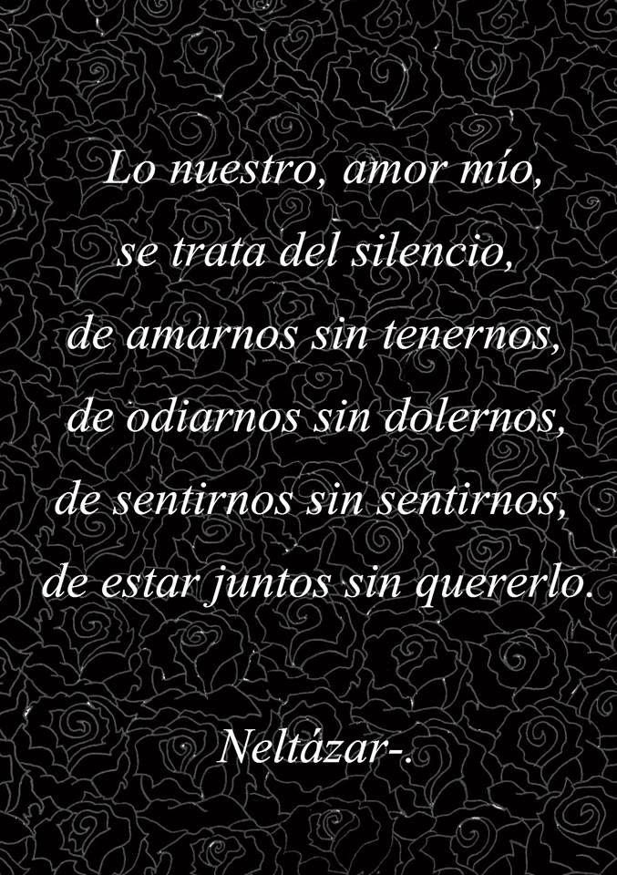 Lo nuestro, amor mío, se trata del silencio, de amarnos sin tenernos, de odiarnos sin dolernos, de sentirnos sin sentirnos, de estar juntos sin quererlo. #frases #citas