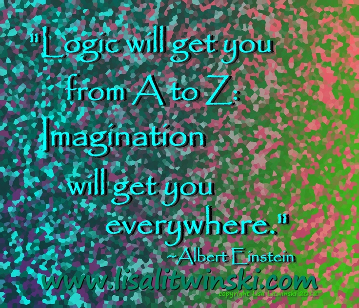 """Logic will get you from A - Z; Imagination will get you everywhere."" ~Albert Einstein"