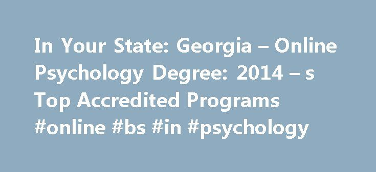 In Your State: Georgia – Online Psychology Degree: 2014 – s Top Accredited Programs #online #bs #in #psychology http://law.nef2.com/in-your-state-georgia-online-psychology-degree-2014-s-top-accredited-programs-online-bs-in-psychology/  # In Your State: Georgia How to Become a Psychologist in Georgia How to Become a Psychologist in Georgia Educational Requirements To practice as a psychologist in the state of Georgia, the Georgia State Board of Examiners of Psychology requires that you have a…