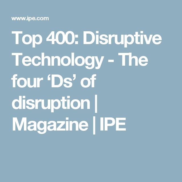 Top 400: Disruptive Technology - The four 'Ds' of disruption | Magazine | IPE