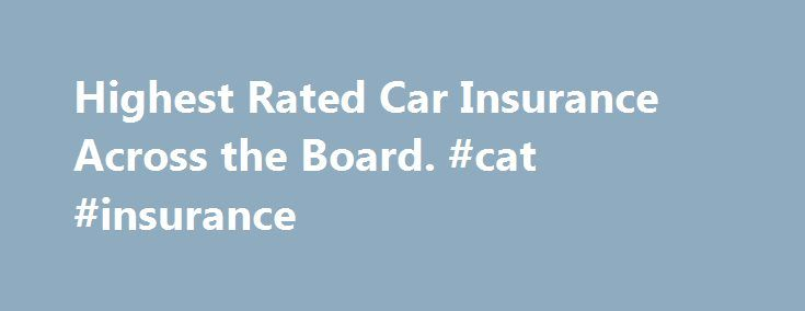 Highest Rated Car Insurance Across the Board. #cat #insurance http://insurances.remmont.com/highest-rated-car-insurance-across-the-board-cat-insurance/  #auto insurance company ratings # Highest Rated Car Insurance Across the Board By FindTheBest. May 16, 2014, 09:45:27 AM EDT Choosing the right car insurance is an important decision. In addition to having a significant impact on your monthly budget, the wrong coverage could be financially catastrophic after an accident. It is important to…
