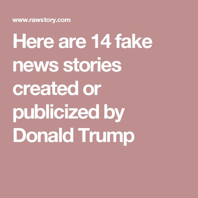 Here are 14 fake news stories created or publicized by Donald Trump