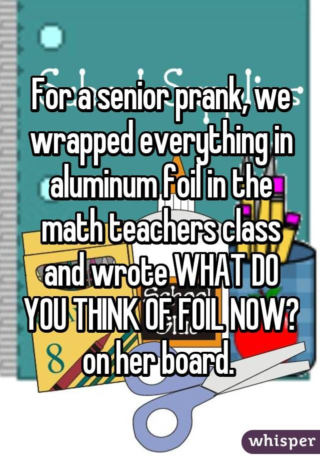 For a senior prank, we wrapped everything in aluminum foil in the math teachers class and wrote WHAT DO YOU THINK OF FOIL NOW? on her board.