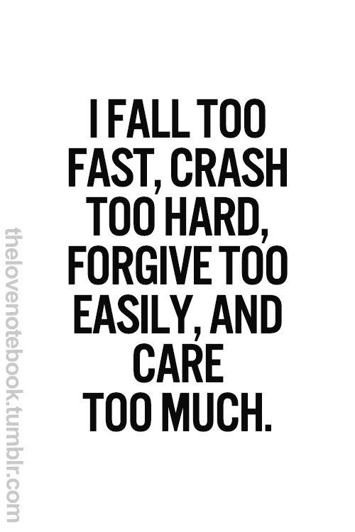 I fall too fast, crash too hard, forgive too easily, and care too much.