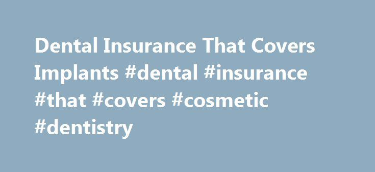 Dental Insurance That Covers Implants #dental #insurance #that #covers #cosmetic #dentistry http://zimbabwe.remmont.com/dental-insurance-that-covers-implants-dental-insurance-that-covers-cosmetic-dentistry/  # Home An Alternative to Dental Insurance That Covers Implants An Alternative to Dental Insurance That Covers Implants Many people pay high monthly premiums for dental insurance that covers implants. only to discover that the coverage is insufficient and their out of pocket cost…