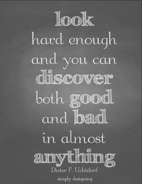 look hard enough and you can discover both good and bad in anything | quote  by Dieter F. Uchtdorf | FREE printable at Simply Designing | #q...