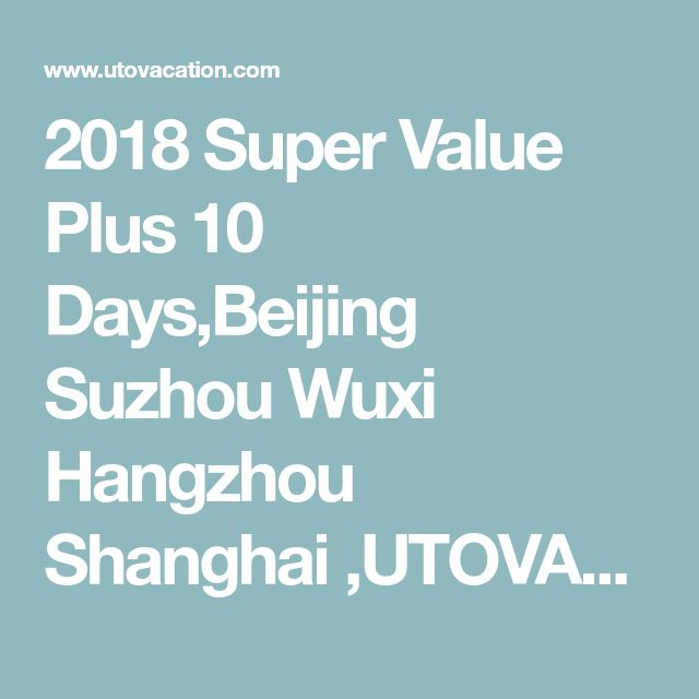 2018 Super Value Plus 10 Days,Beijing Suzhou Wuxi Hangzhou Shanghai ,UTOVACATION   A Touch of the Exotic