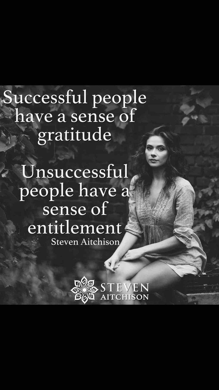 Successful people have a sense of gratitude. Unsuccessful people have a sense of entitlement.