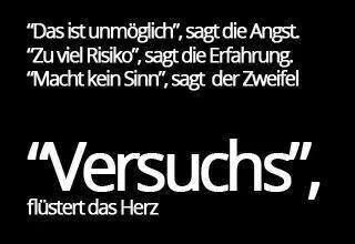 """german quote  """"It' impossible"""", said the fear.  """"Too much risc"""" said the experience.  """"It doesn't make sence"""", said the doubt.  """"Try it"""", wispered the heart."""