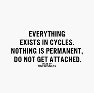 everything exists in cycles, nothing is permanent, do not get attached