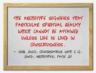 The archetype signifies that particular spiritual reality which cannot be attained unless life is lived in consciousness. ~Carl Jung, Conversations with C.G. Jung, Page 21.