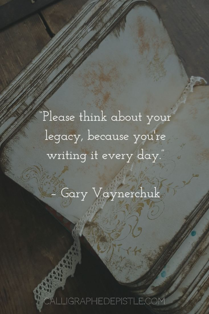 Quote: Please think about your legacy, because you're writing it every day. Gary Vaynerchuk   Lesson: Millions of stories. Archive your life.