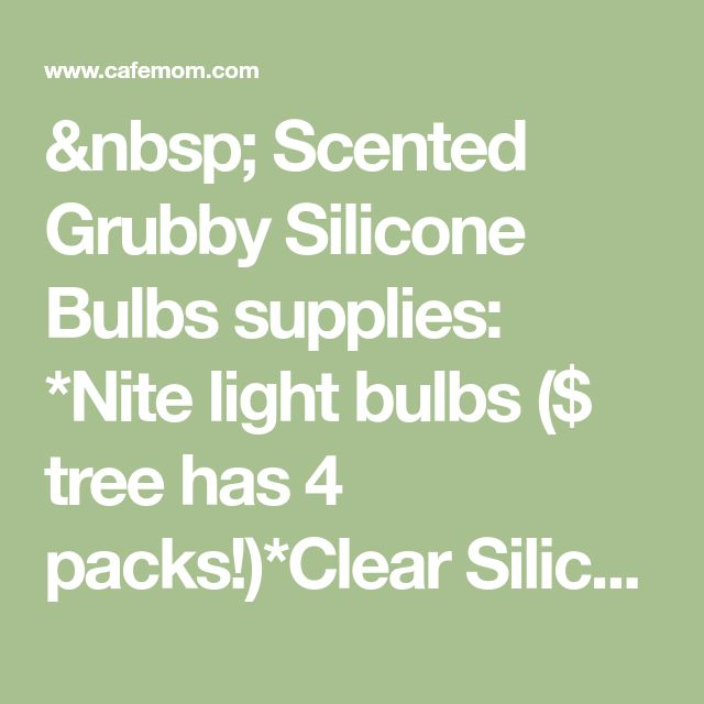 Scented Grubby Silicone Bulbs supplies: *Nite light bulbs ($ tree has 4 packs!)*Clear Silicone (I recommen